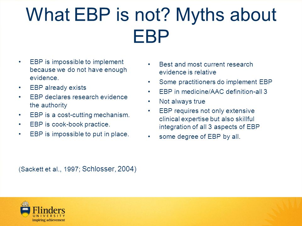 What EBP is not? Myths about EBP EBP is impossible to implement because we do not have enough evidence. EBP already exists EBP declares research evide