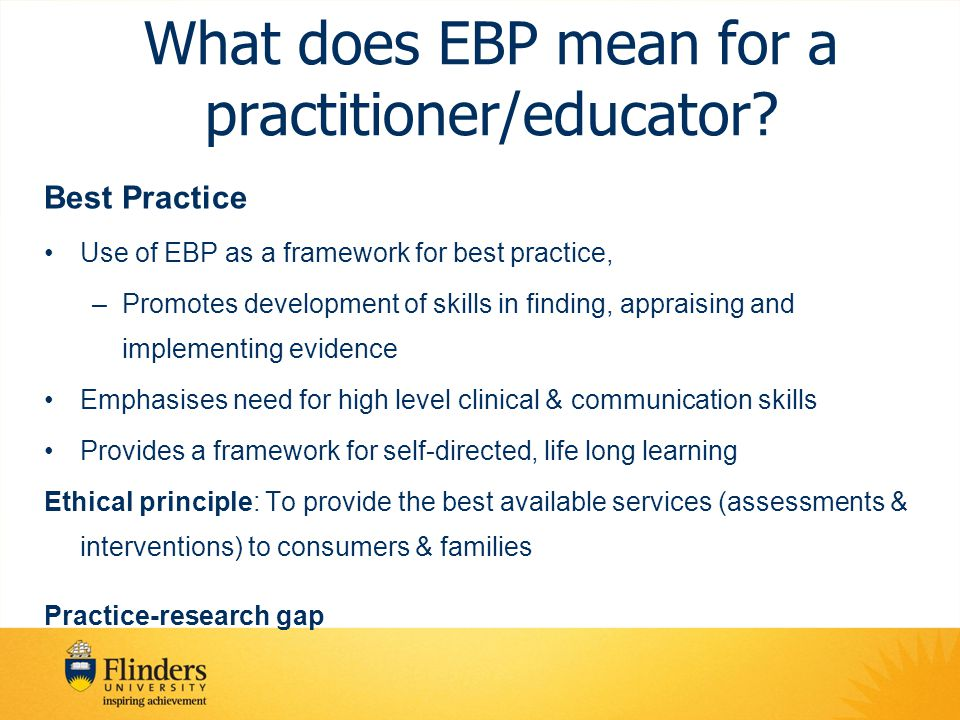 What does EBP mean for a practitioner/educator? Best Practice Use of EBP as a framework for best practice, –Promotes development of skills in finding,