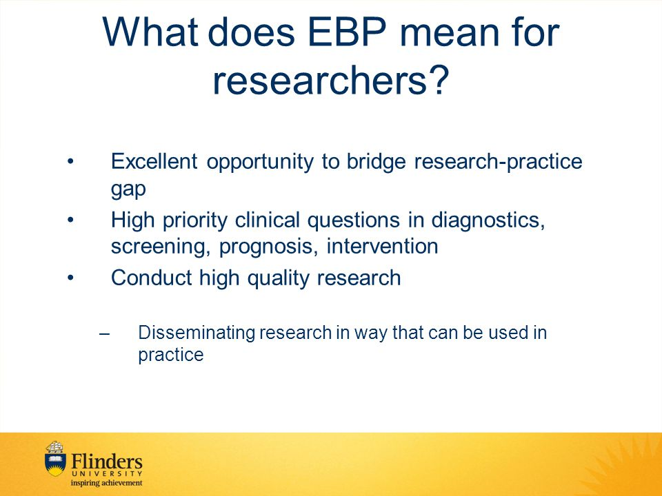 What does EBP mean for researchers? Excellent opportunity to bridge research-practice gap High priority clinical questions in diagnostics, screening,