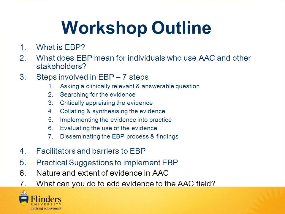 Levels of Evidence Based on the idea that different grades of evidence (study designs) vary in their ability to predict the effectiveness of the health practices –Reducing biases-Sample, Measurement/detection, Intervention/Performance Higher grades of evidence are more likely to reliably predict outcomes than lower grades Is a system for making sure that you are aware of the strengths and weaknesses of different study types.