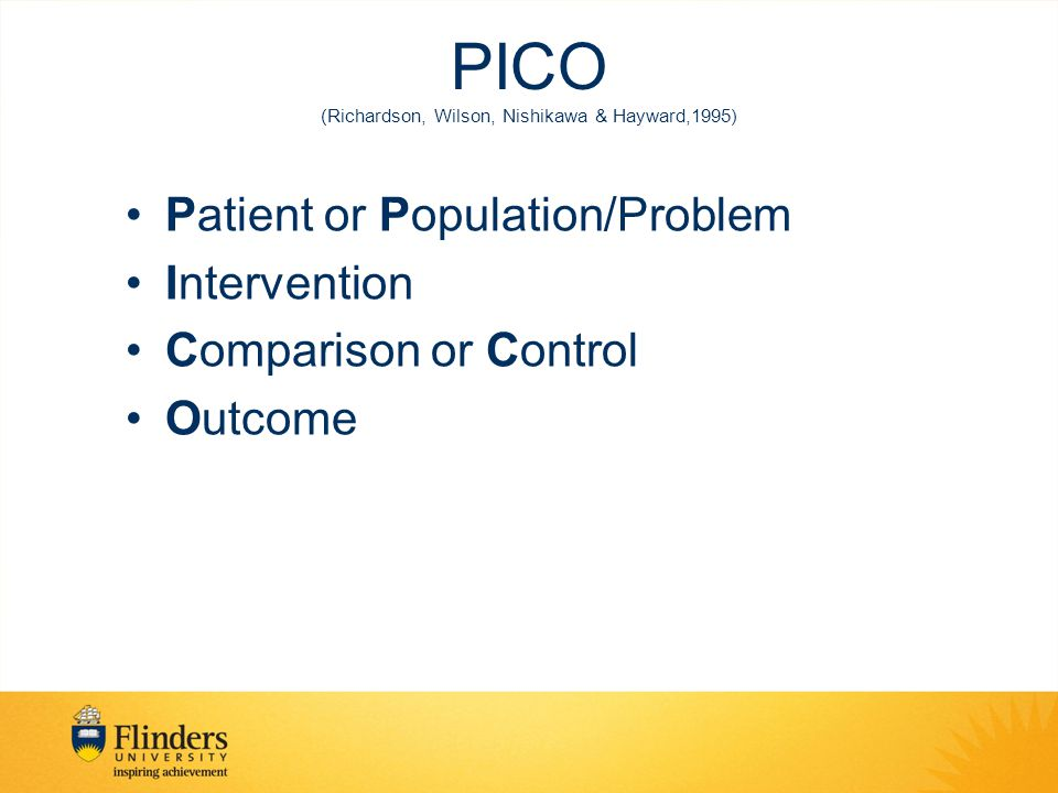 PICO (Richardson, Wilson, Nishikawa & Hayward,1995) Patient or Population/Problem Intervention Comparison or Control Outcome