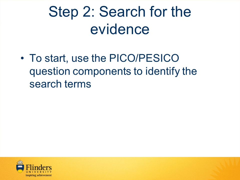 Step 2: Search for the evidence To start, use the PICO/PESICO question components to identify the search terms