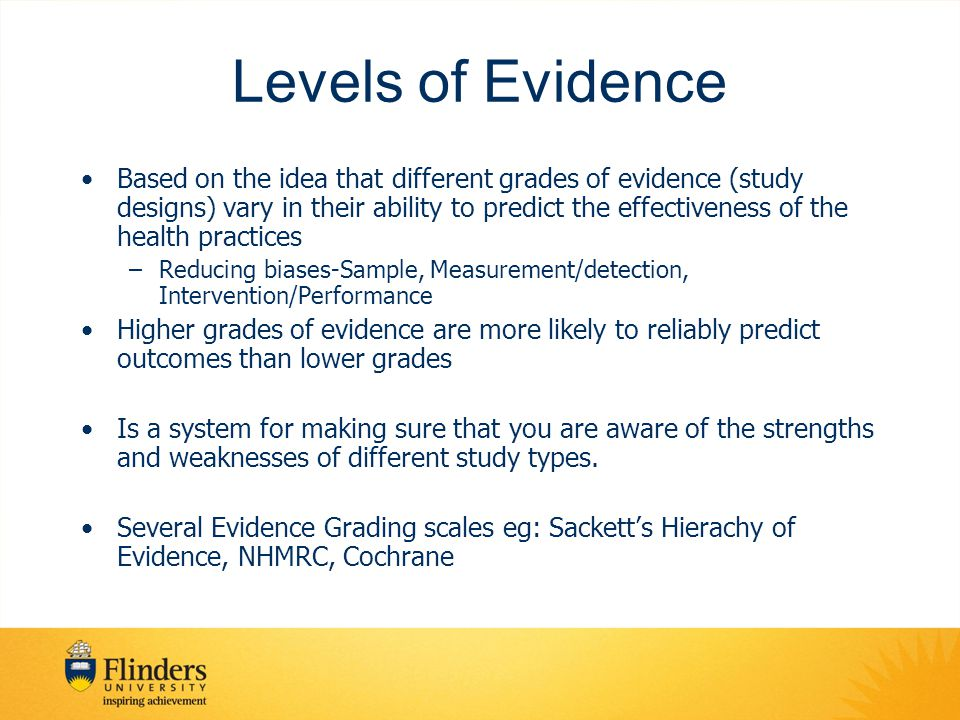 Levels of Evidence Based on the idea that different grades of evidence (study designs) vary in their ability to predict the effectiveness of the healt