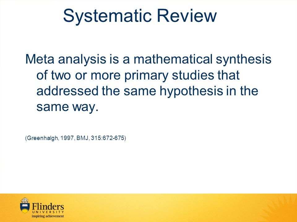 Systematic Review Meta analysis is a mathematical synthesis of two or more primary studies that addressed the same hypothesis in the same way. (Greenh