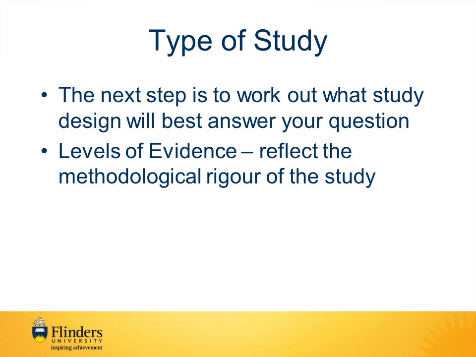 Type of Study The next step is to work out what study design will best answer your question Levels of Evidence – reflect the methodological rigour of