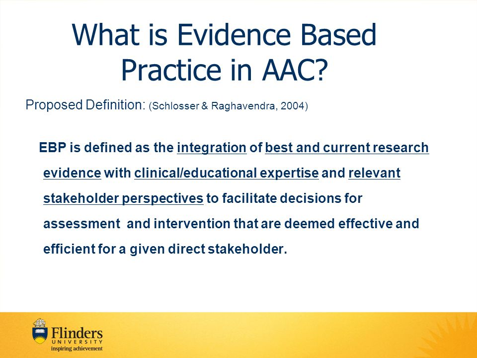 What is Evidence Based Practice in AAC? Proposed Definition: (Schlosser & Raghavendra, 2004) EBP is defined as the integration of best and current res