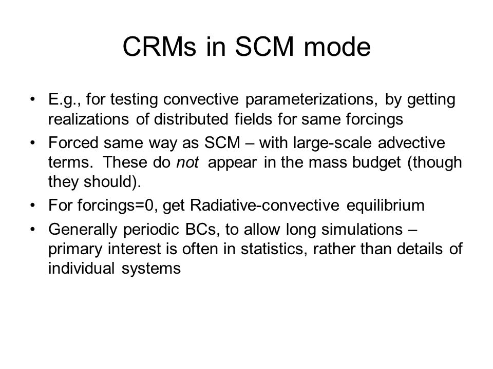CRMs in SCM mode E.g., for testing convective parameterizations, by getting realizations of distributed fields for same forcings Forced same way as SCM – with large-scale advective terms.