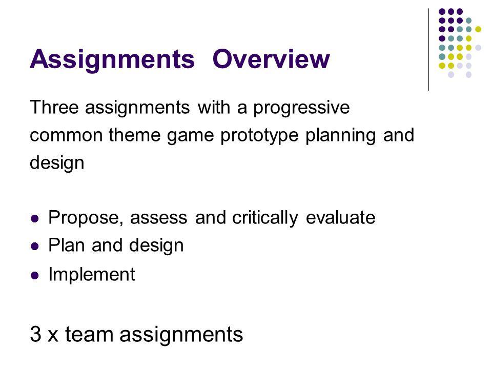Assignments Overview Three assignments with a progressive common theme game prototype planning and design Propose, assess and critically evaluate Plan and design Implement 3 x team assignments