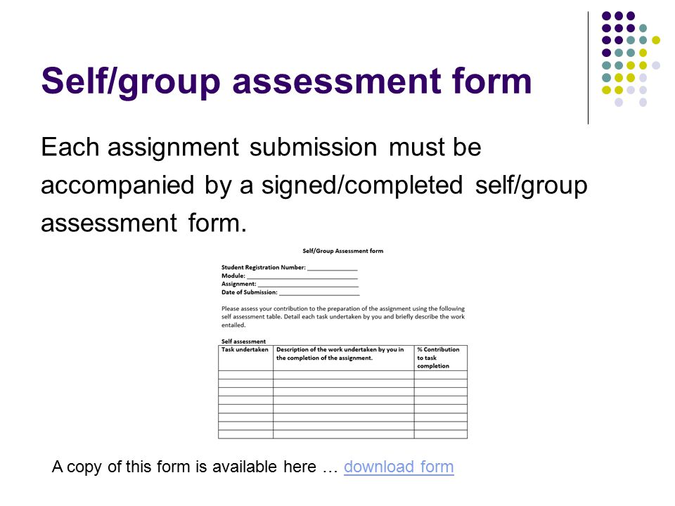 Self/group assessment form Each assignment submission must be accompanied by a signed/completed self/group assessment form. A copy of this form is ava