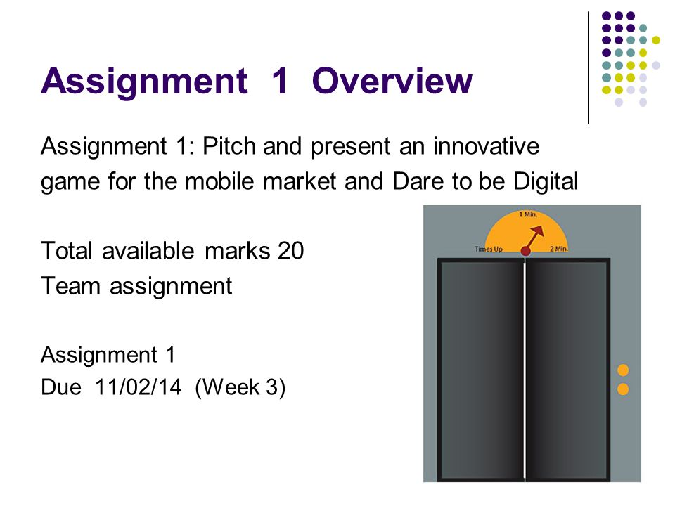 Assignment 1 Overview Assignment 1: Pitch and present an innovative game for the mobile market and Dare to be Digital Total available marks 20 Team assignment Assignment 1 Due 11/02/14 (Week 3)