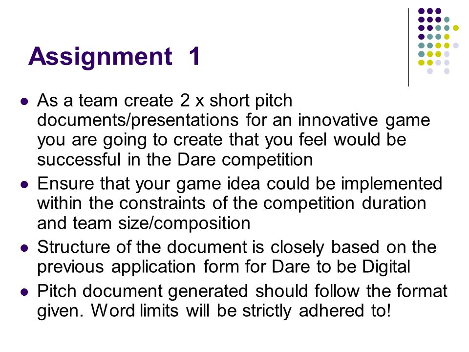 Assignment 1 As a team create 2 x short pitch documents/presentations for an innovative game you are going to create that you feel would be successful in the Dare competition Ensure that your game idea could be implemented within the constraints of the competition duration and team size/composition Structure of the document is closely based on the previous application form for Dare to be Digital Pitch document generated should follow the format given.