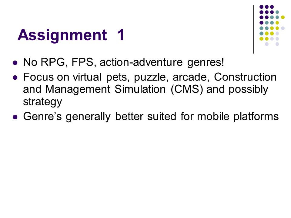Assignment 1 No RPG, FPS, action-adventure genres! Focus on virtual pets, puzzle, arcade, Construction and Management Simulation (CMS) and possibly st