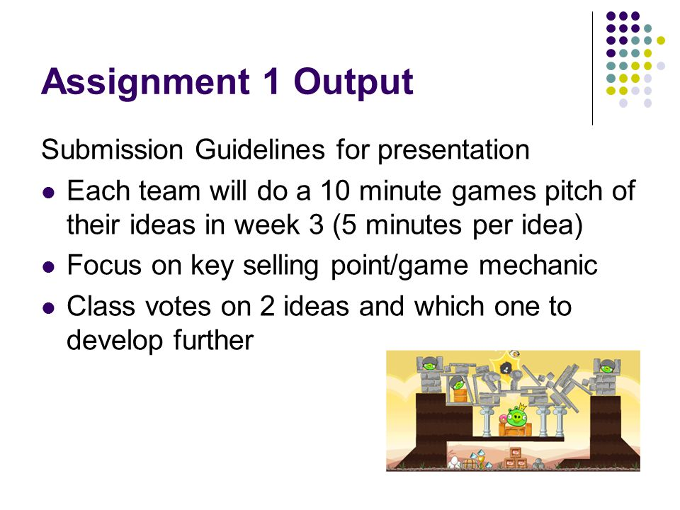 Assignment 1 Output Submission Guidelines for presentation Each team will do a 10 minute games pitch of their ideas in week 3 (5 minutes per idea) Foc