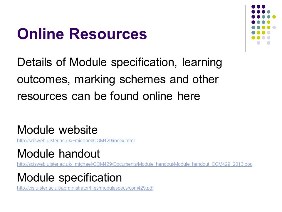 Online Resources Details of Module specification, learning outcomes, marking schemes and other resources can be found online here Module website http://scisweb.ulster.ac.uk/~michael/COM429/index.html Module handout http://scisweb.ulster.ac.uk/~michael/COM429/Documents/Module_handout/Module_handout_COM429_2013.doc Module specification http://cis.ulster.ac.uk/administrator/files/modulespecs/com429.pdf