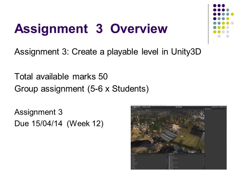 Assignment 3 Overview Assignment 3: Create a playable level in Unity3D Total available marks 50 Group assignment (5-6 x Students) Assignment 3 Due 15/04/14 (Week 12)