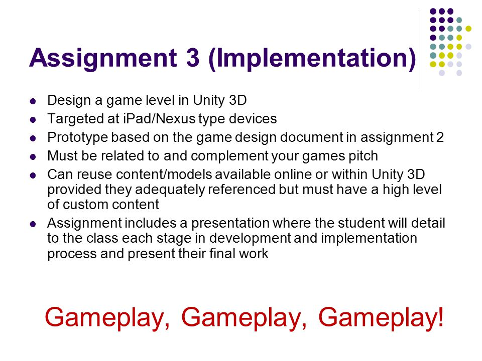 Assignment 3 (Implementation) Design a game level in Unity 3D Targeted at iPad/Nexus type devices Prototype based on the game design document in assignment 2 Must be related to and complement your games pitch Can reuse content/models available online or within Unity 3D provided they adequately referenced but must have a high level of custom content Assignment includes a presentation where the student will detail to the class each stage in development and implementation process and present their final work Gameplay, Gameplay, Gameplay!