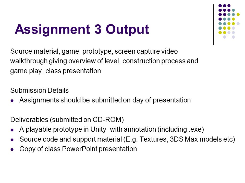 Assignment 3 Output Source material, game prototype, screen capture video walkthrough giving overview of level, construction process and game play, cl