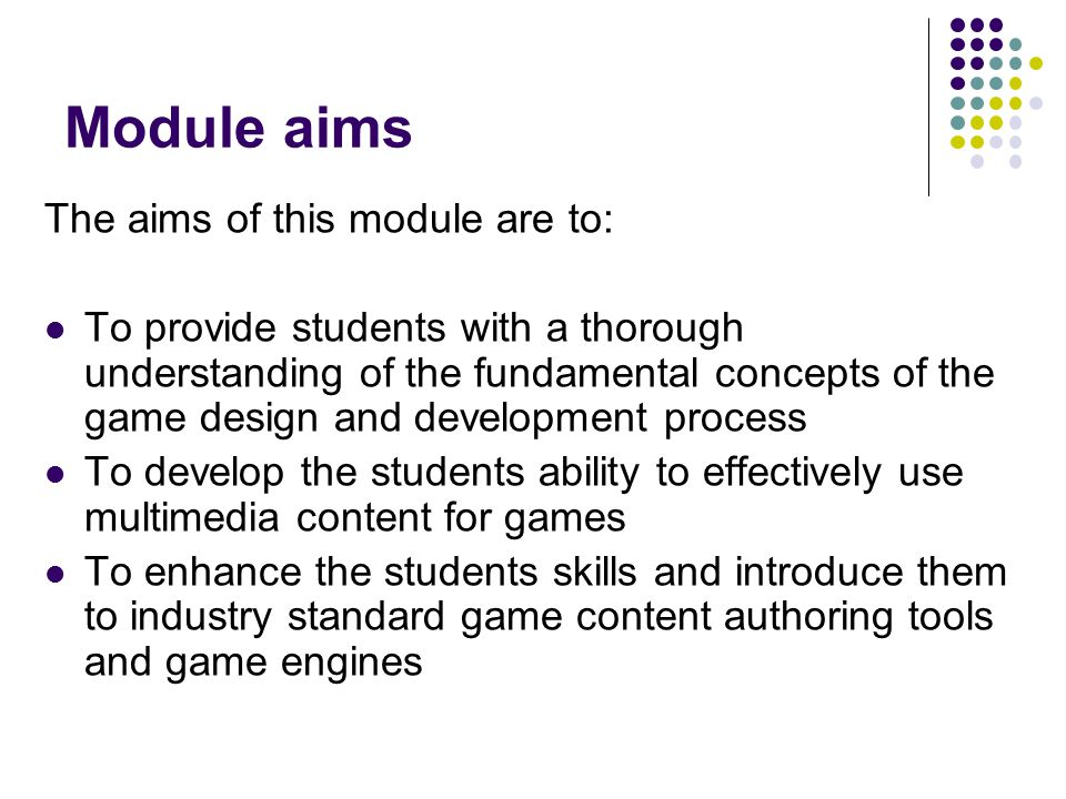 Module aims The aims of this module are to: To provide students with a thorough understanding of the fundamental concepts of the game design and devel