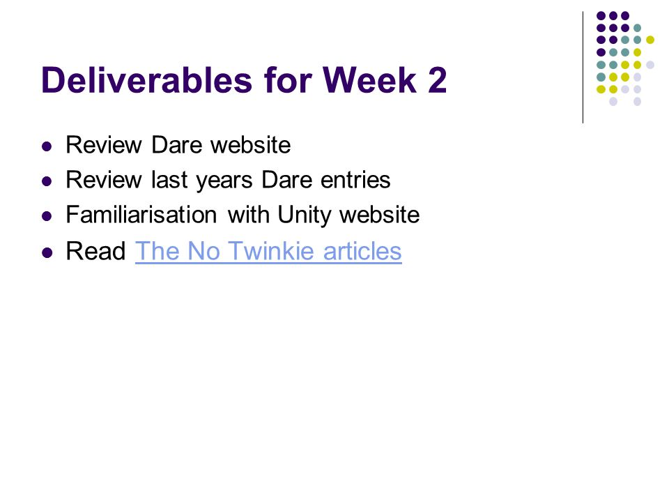 Deliverables for Week 2 Review Dare website Review last years Dare entries Familiarisation with Unity website Read The No Twinkie articlesThe No Twink