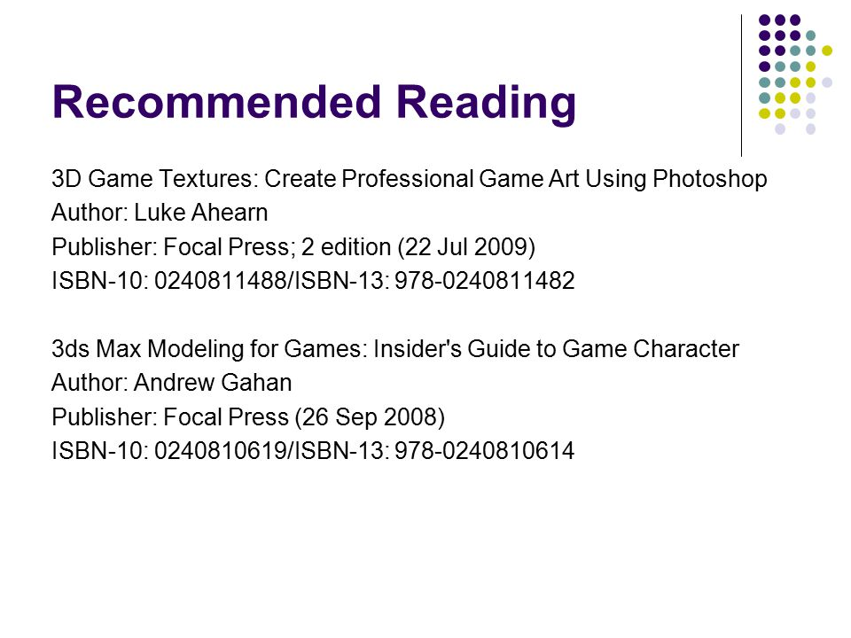 Recommended Reading 3D Game Textures: Create Professional Game Art Using Photoshop Author: Luke Ahearn Publisher: Focal Press; 2 edition (22 Jul 2009)
