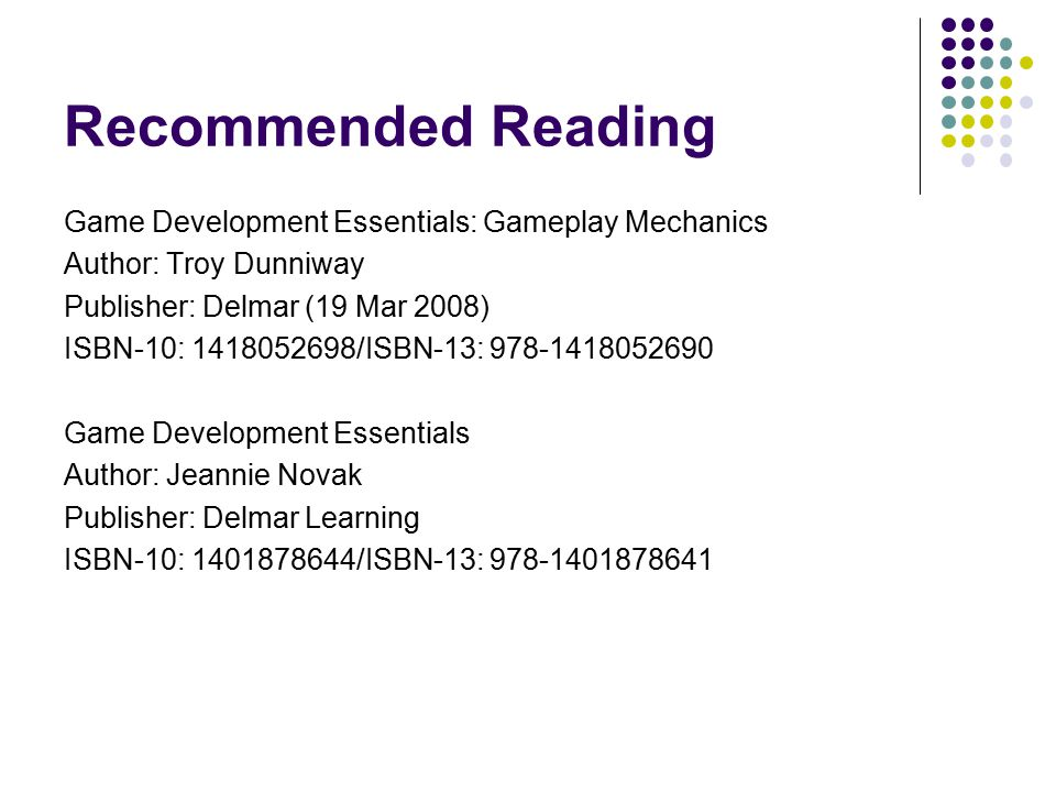 Recommended Reading Game Development Essentials: Gameplay Mechanics Author: Troy Dunniway Publisher: Delmar (19 Mar 2008) ISBN-10: 1418052698/ISBN-13: