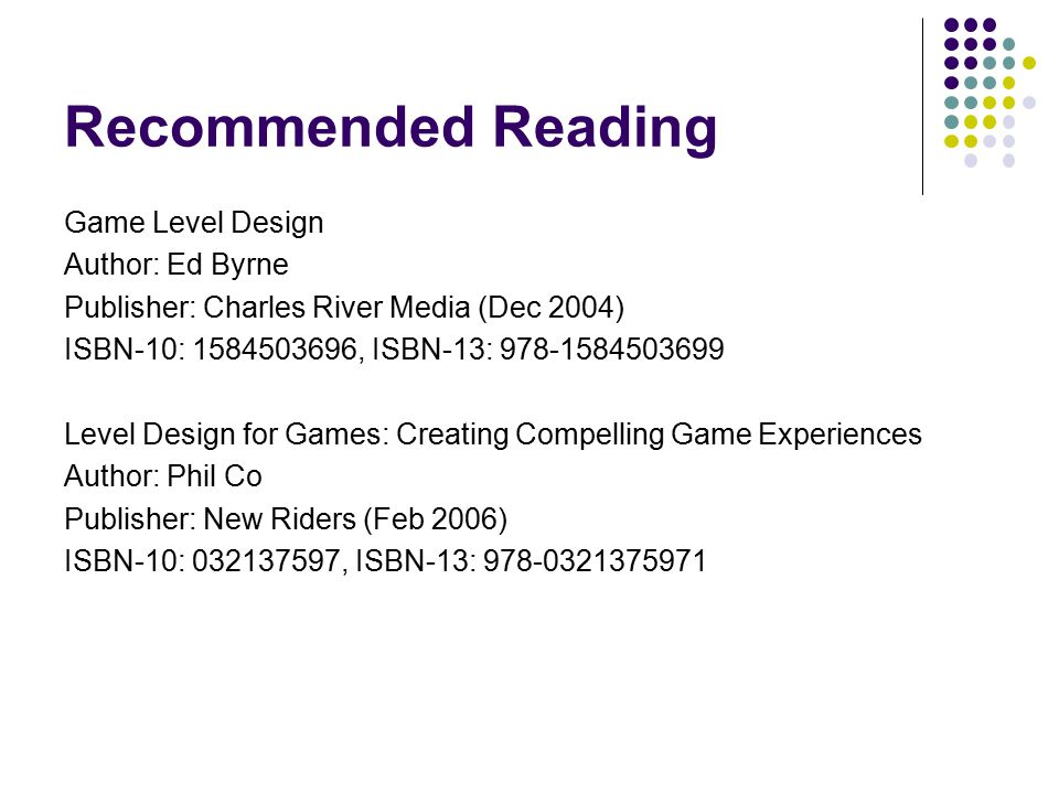 Recommended Reading Game Level Design Author: Ed Byrne Publisher: Charles River Media (Dec 2004) ISBN-10: 1584503696, ISBN-13: 978-1584503699 Level Design for Games: Creating Compelling Game Experiences Author: Phil Co Publisher: New Riders (Feb 2006) ISBN-10: 032137597, ISBN-13: 978-0321375971