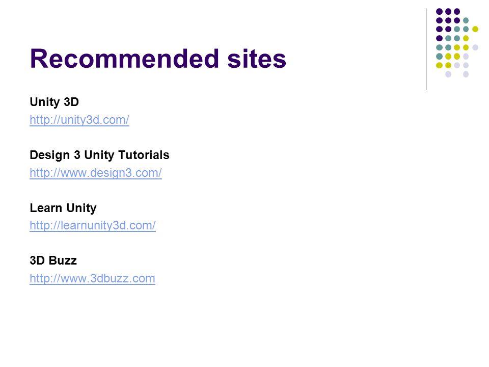 Recommended sites Unity 3D http://unity3d.com/ Design 3 Unity Tutorials http://www.design3.com/ Learn Unity http://learnunity3d.com/ 3D Buzz http://www.3dbuzz.com