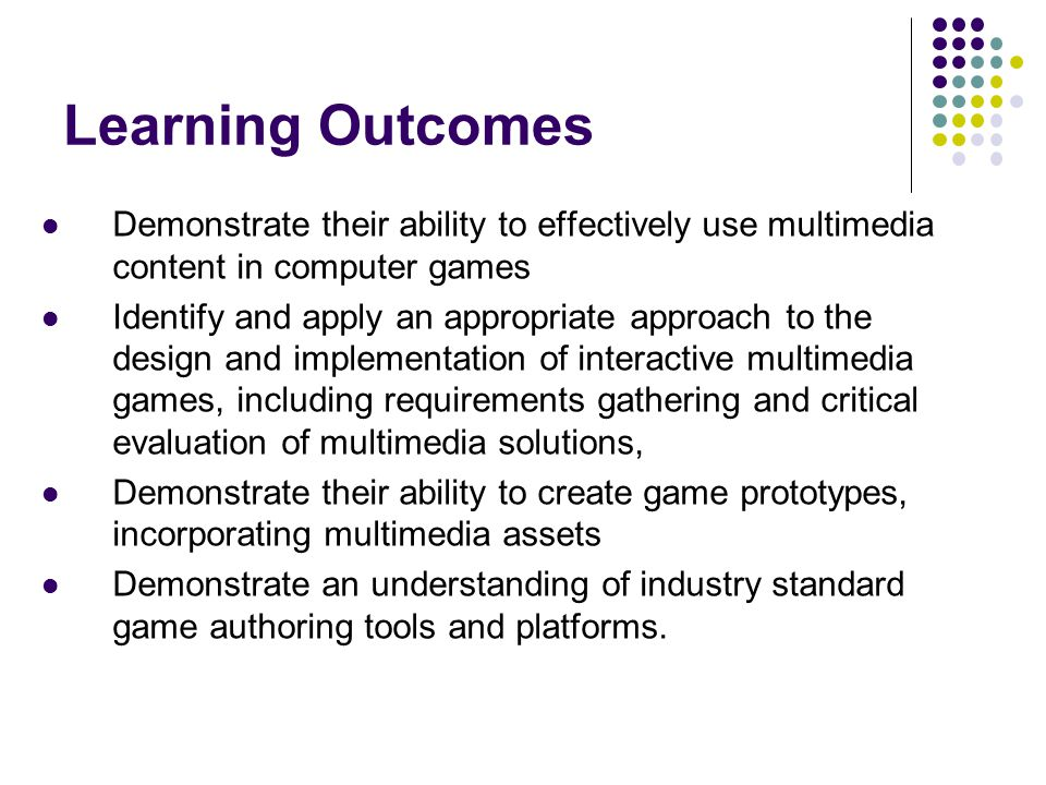 Learning Outcomes Demonstrate their ability to effectively use multimedia content in computer games Identify and apply an appropriate approach to the design and implementation of interactive multimedia games, including requirements gathering and critical evaluation of multimedia solutions, Demonstrate their ability to create game prototypes, incorporating multimedia assets Demonstrate an understanding of industry standard game authoring tools and platforms.