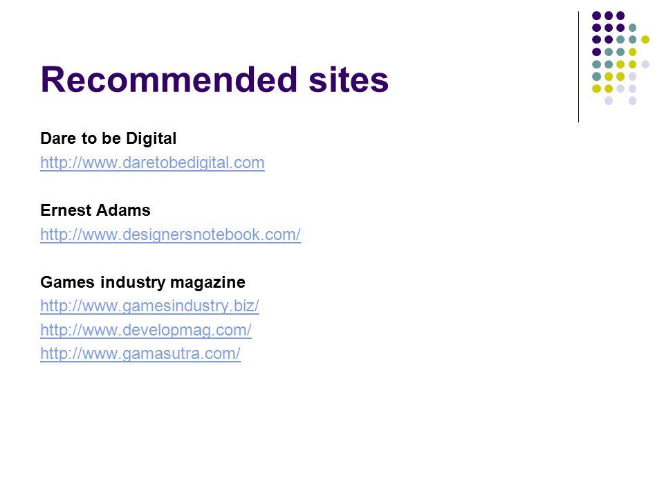 Recommended sites Dare to be Digital http://www.daretobedigital.com Ernest Adams http://www.designersnotebook.com/ Games industry magazine http://www.gamesindustry.biz/ http://www.developmag.com/ http://www.gamasutra.com/