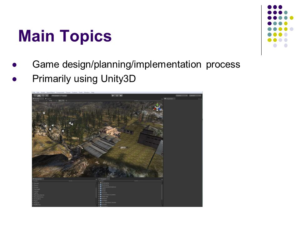 Main Topics Game design/planning/implementation process Primarily using Unity3D