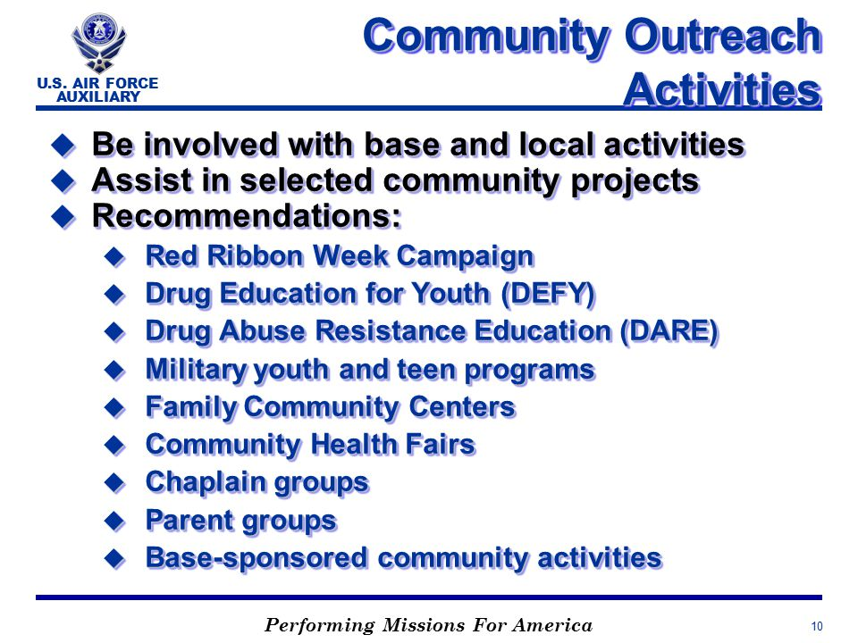Performing Missions For America U.S. AIR FORCE AUXILIARY 10 Community Outreach Activities u Be involved with base and local activities u Assist in sel