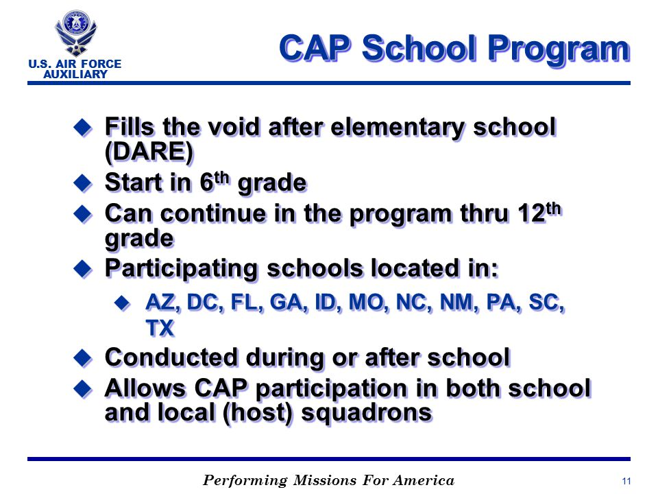 Performing Missions For America U.S. AIR FORCE AUXILIARY 11 CAP School Program CAP School Program u Fills the void after elementary school (DARE) u St