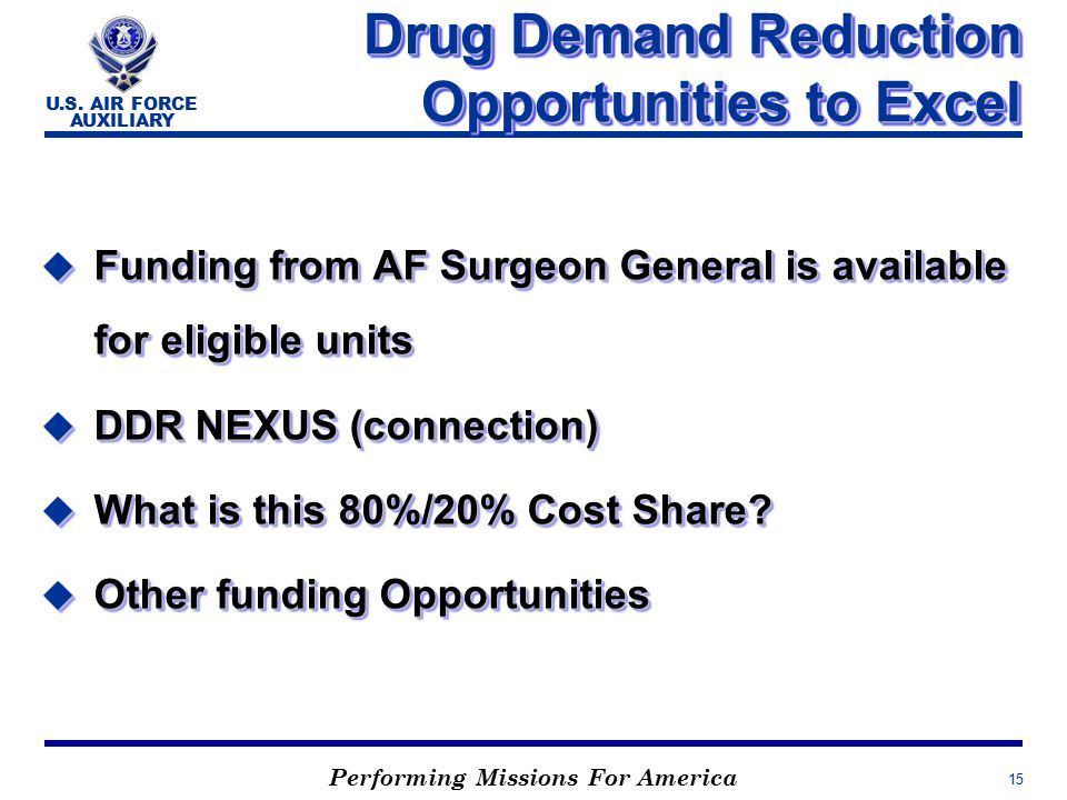 Performing Missions For America U.S. AIR FORCE AUXILIARY 15 Drug Demand Reduction Opportunities to Excel u Funding from AF Surgeon General is availabl