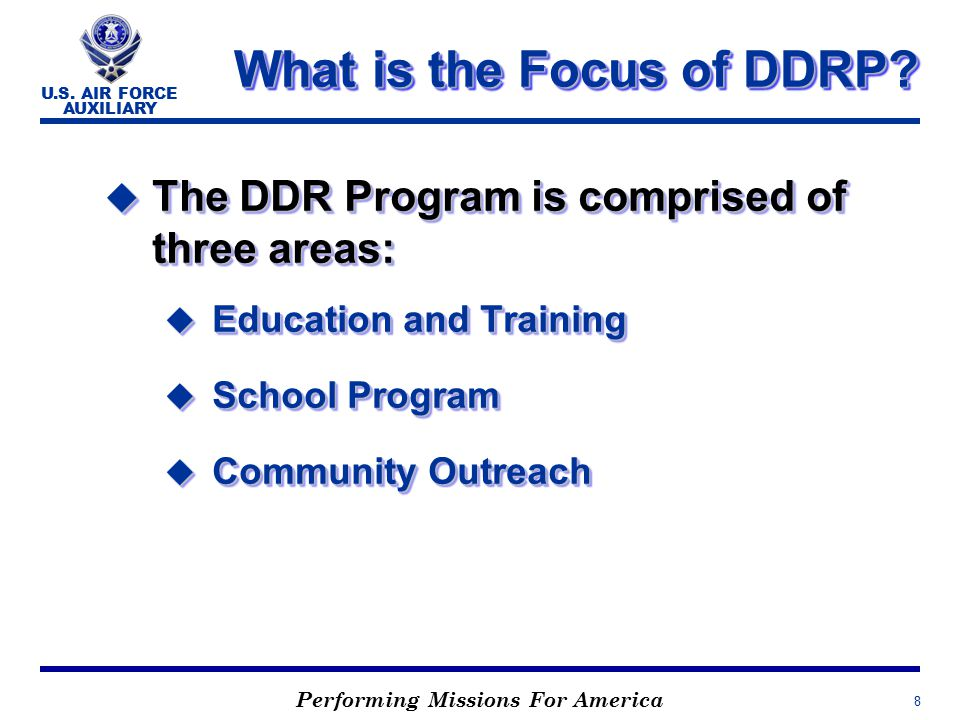Performing Missions For America U.S. AIR FORCE AUXILIARY 8 What is the Focus of DDRP.