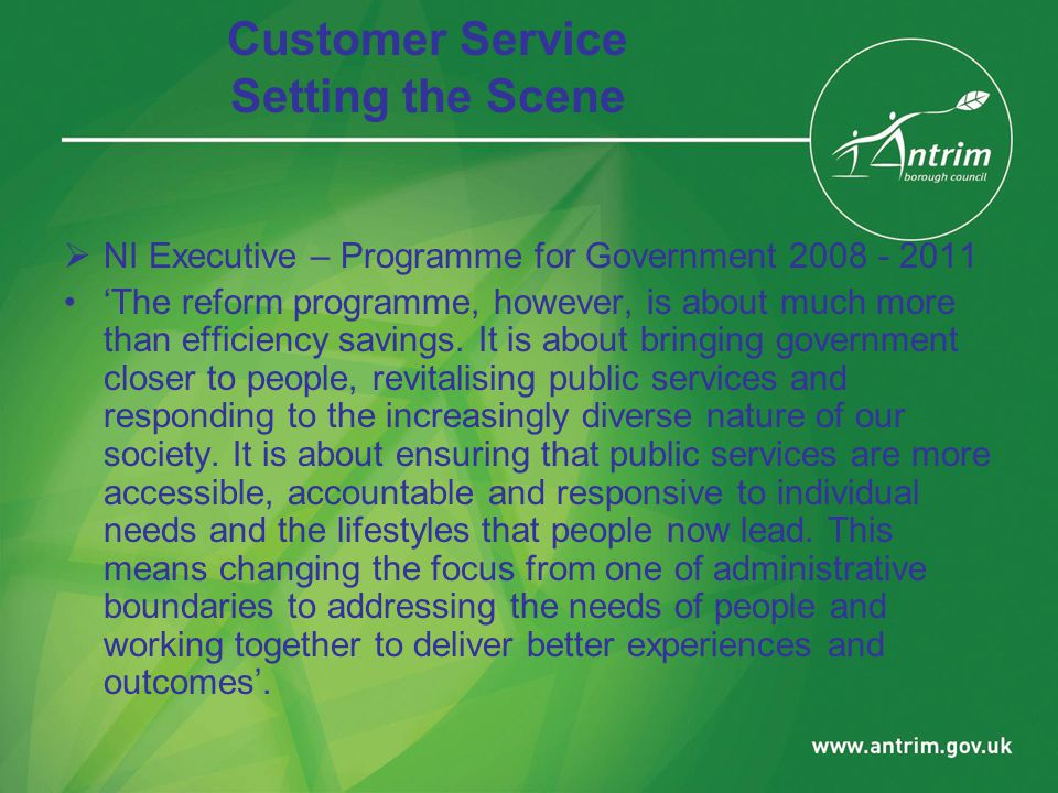 Customer Service Setting the Scene  NI Executive – Programme for Government 2008 - 2011 'The reform programme, however, is about much more than efficiency savings.