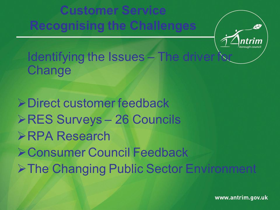 Customer Service Recognising the Challenges Identifying the Issues – The driver for Change  Direct customer feedback  RES Surveys – 26 Councils  RPA Research  Consumer Council Feedback  The Changing Public Sector Environment