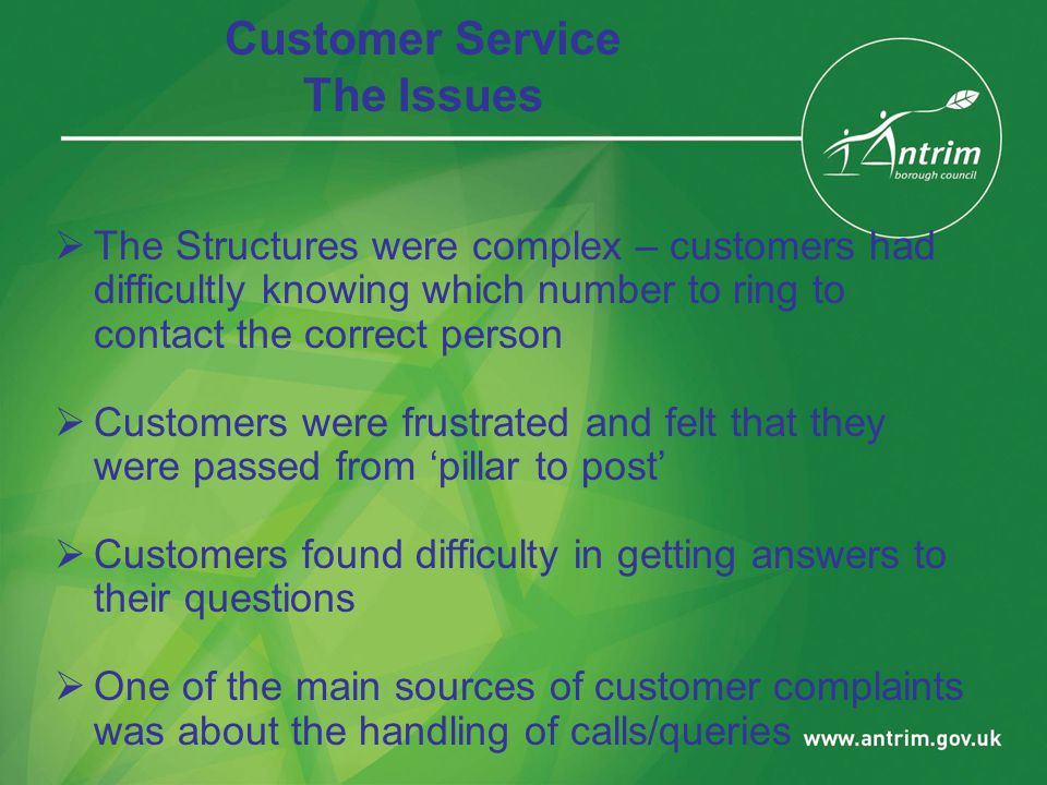 Customer Service The Issues  The Structures were complex – customers had difficultly knowing which number to ring to contact the correct person  Customers were frustrated and felt that they were passed from 'pillar to post'  Customers found difficulty in getting answers to their questions  One of the main sources of customer complaints was about the handling of calls/queries