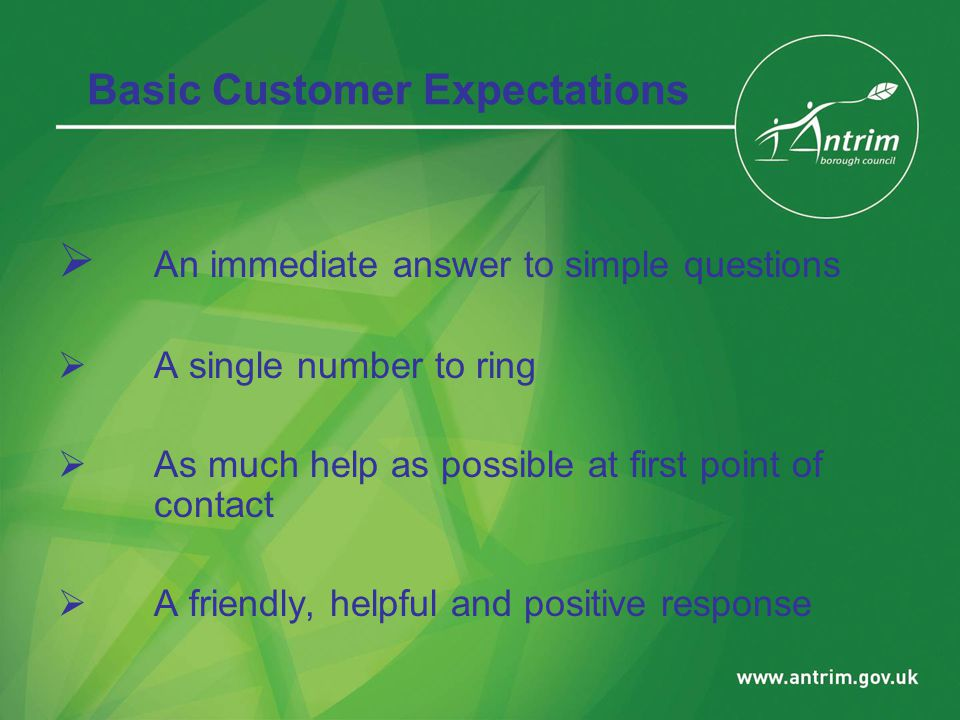 Basic Customer Expectations  An immediate answer to simple questions  A single number to ring  As much help as possible at first point of contact  A friendly, helpful and positive response