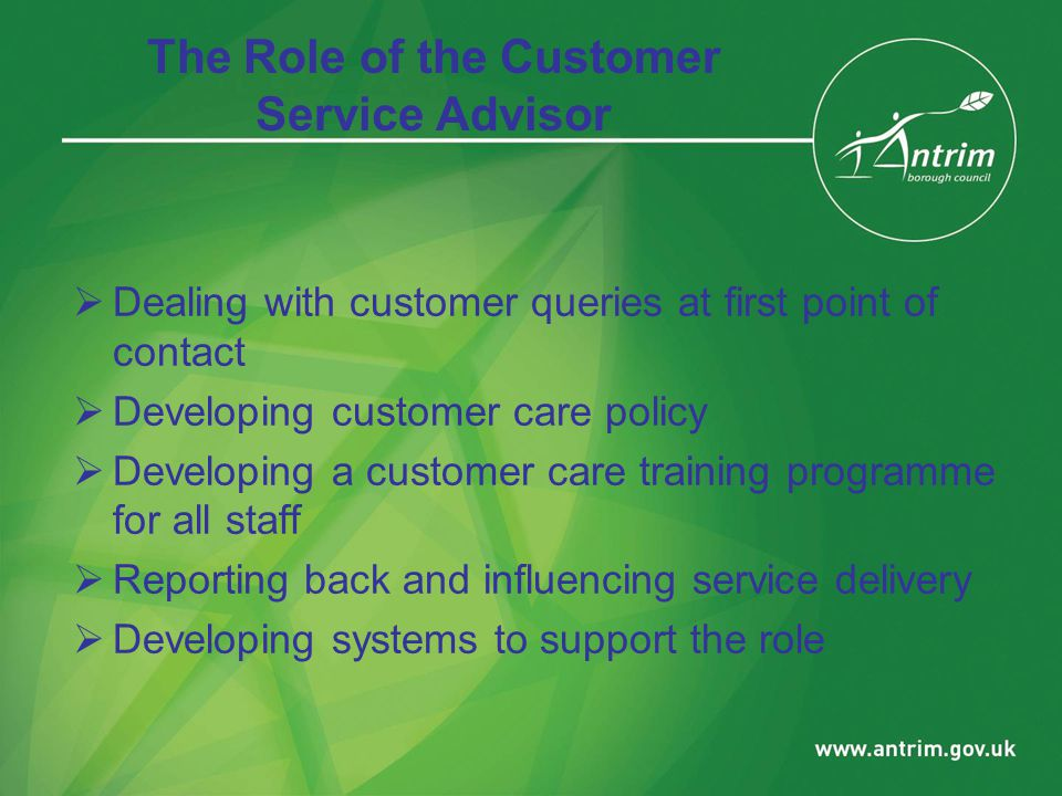 The Role of the Customer Service Advisor  Dealing with customer queries at first point of contact  Developing customer care policy  Developing a customer care training programme for all staff  Reporting back and influencing service delivery  Developing systems to support the role
