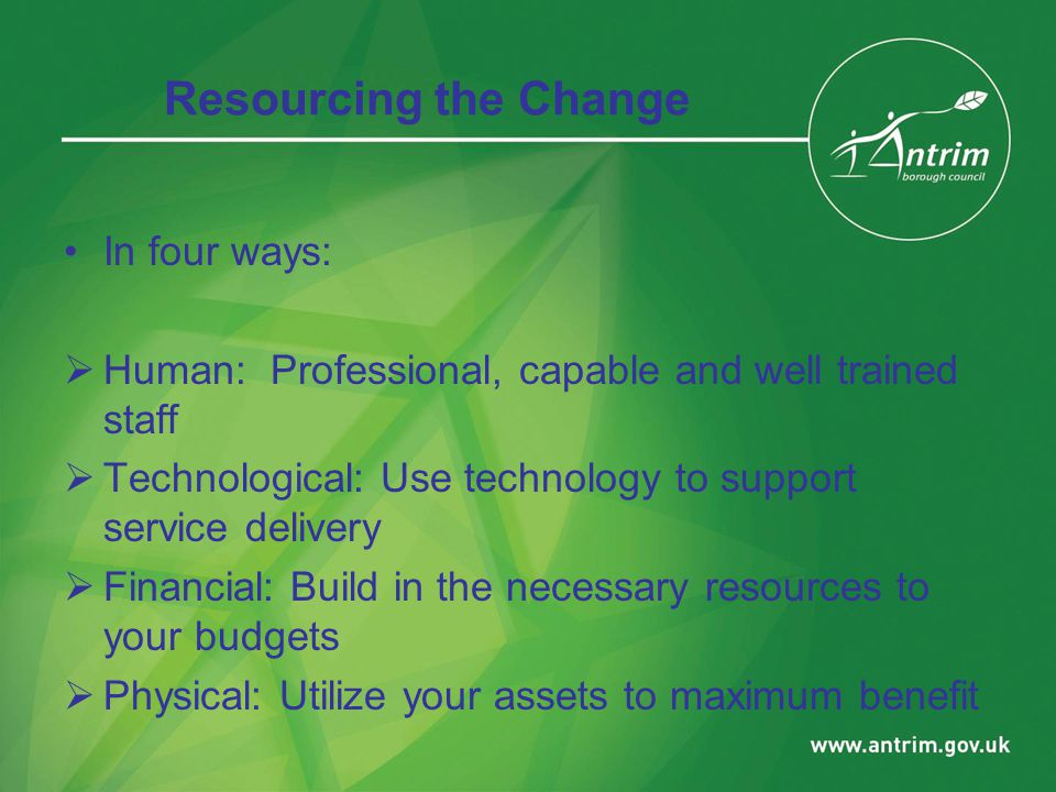 Resourcing the Change In four ways:  Human: Professional, capable and well trained staff  Technological: Use technology to support service delivery  Financial: Build in the necessary resources to your budgets  Physical: Utilize your assets to maximum benefit