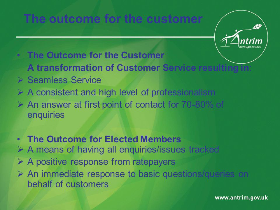 The outcome for the customer The Outcome for the Customer A transformation of Customer Service resulting in:  Seamless Service  A consistent and high level of professionalism  An answer at first point of contact for 70-80% of enquiries The Outcome for Elected Members  A means of having all enquiries/issues tracked  A positive response from ratepayers  An immediate response to basic questions/queries on behalf of customers