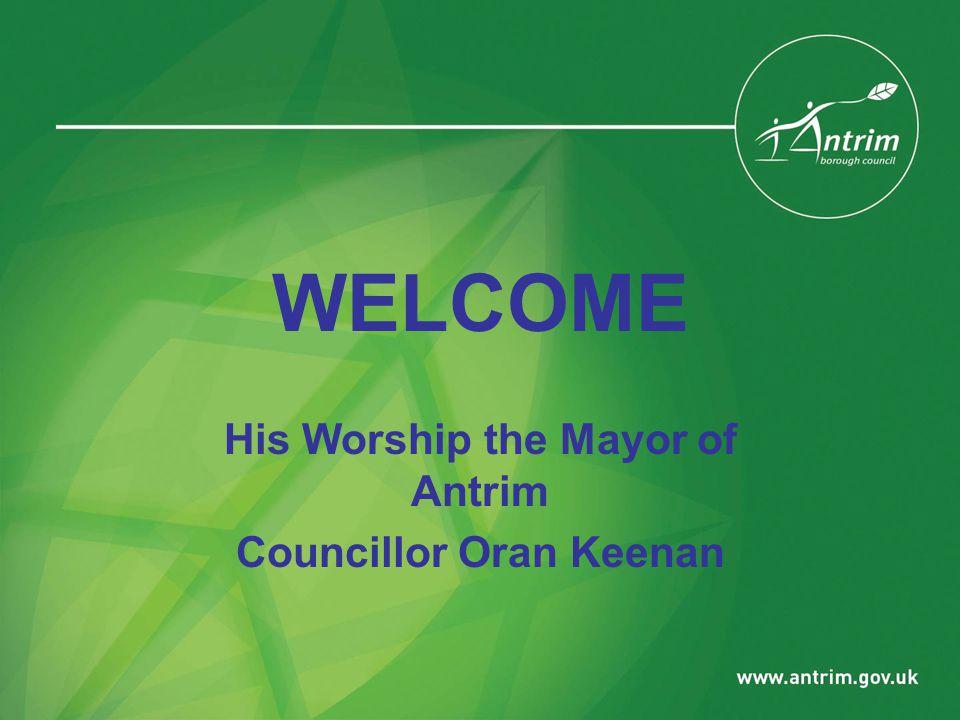WELCOME His Worship the Mayor of Antrim Councillor Oran Keenan