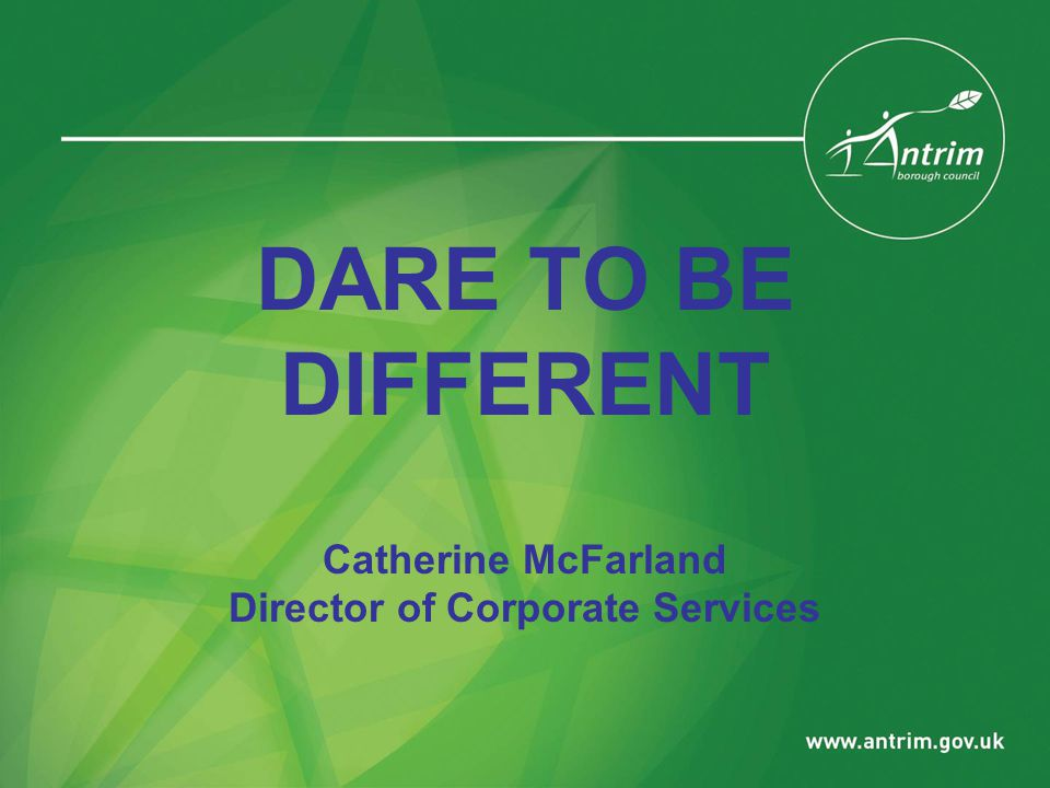 DARE TO BE DIFFERENT Catherine McFarland Director of Corporate Services