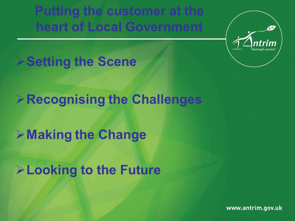 Putting the customer at the heart of Local Government  Setting the Scene  Recognising the Challenges  Making the Change  Looking to the Future