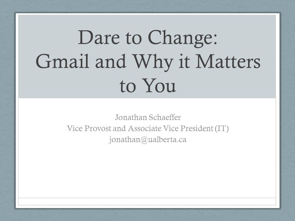 Dare to Change: Gmail and Why it Matters to You Jonathan Schaeffer Vice Provost and Associate Vice President (IT) jonathan@ualberta.ca