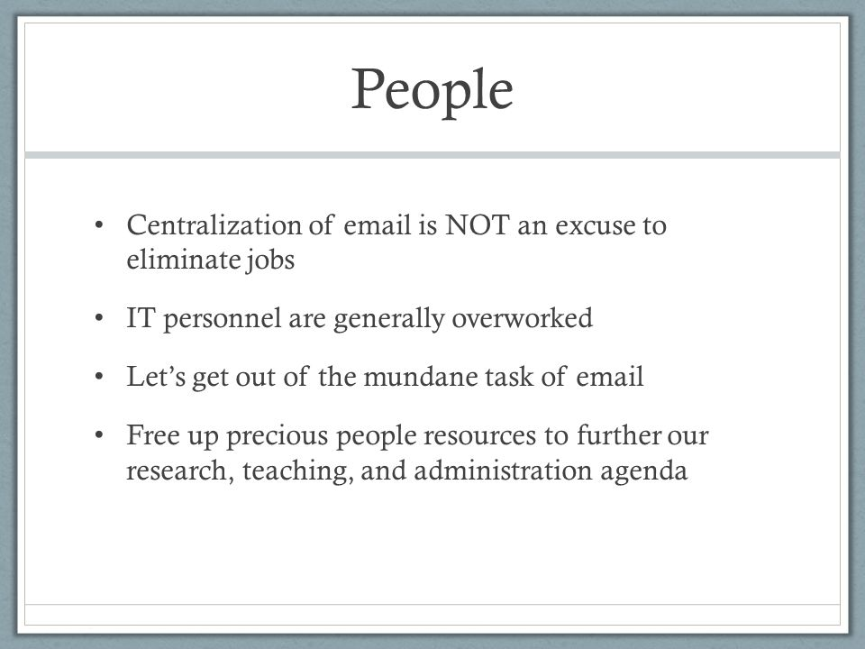 People Centralization of email is NOT an excuse to eliminate jobs IT personnel are generally overworked Let's get out of the mundane task of email Free up precious people resources to further our research, teaching, and administration agenda