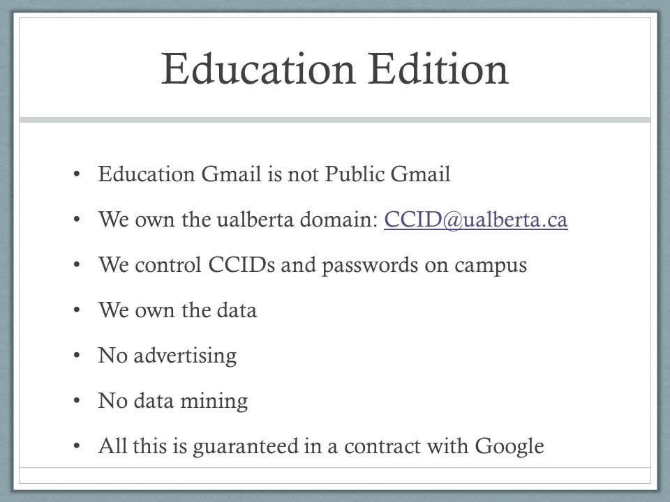 Education Edition Education Gmail is not Public Gmail We own the ualberta domain: CCID@ualberta.caCCID@ualberta.ca We control CCIDs and passwords on campus We own the data No advertising No data mining All this is guaranteed in a contract with Google