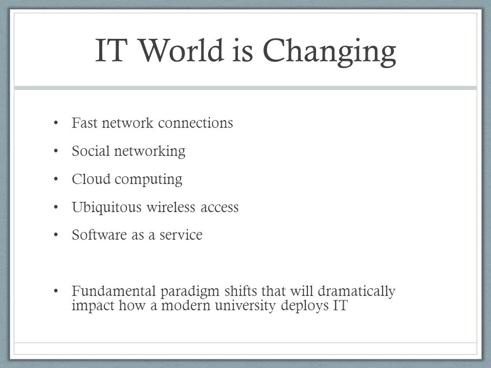 IT World is Changing Fast network connections Social networking Cloud computing Ubiquitous wireless access Software as a service Fundamental paradigm shifts that will dramatically impact how a modern university deploys IT