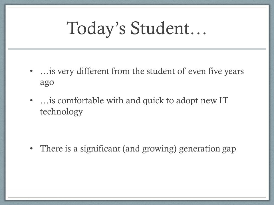 Today's Student… …is very different from the student of even five years ago …is comfortable with and quick to adopt new IT technology There is a significant (and growing) generation gap