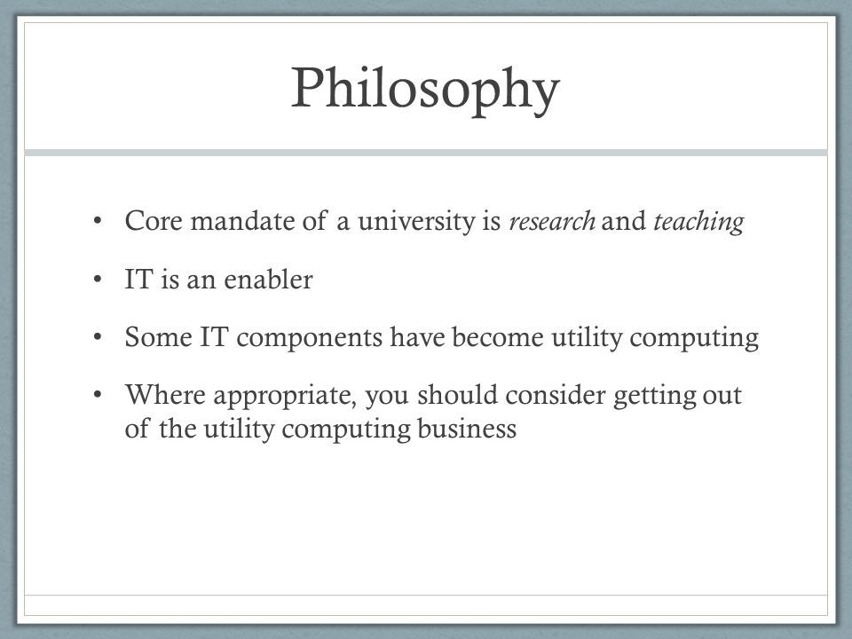 Philosophy Core mandate of a university is research and teaching IT is an enabler Some IT components have become utility computing Where appropriate, you should consider getting out of the utility computing business